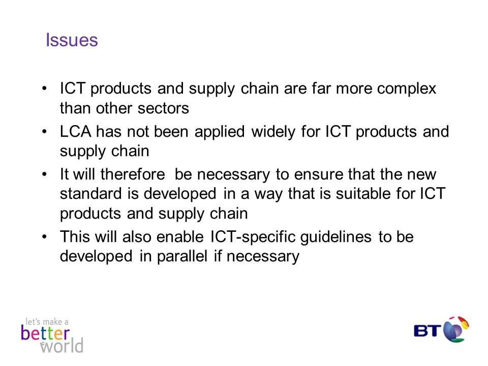 © Issues ICT products and supply chain are far more complex than other sectors LCA has not been applied widely for ICT products and supply chain It will therefore be necessary to ensure that the new standard is developed in a way that is suitable for ICT products and supply chain This will also enable ICT-specific guidelines to be developed in parallel if necessary