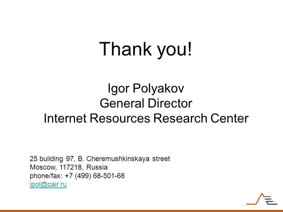 Thank you! Igor Polyakov General Director Internet Resources Research Center 25 building 97, B. Cheremushkinskaya street Moscow, 117218, Russia phone/