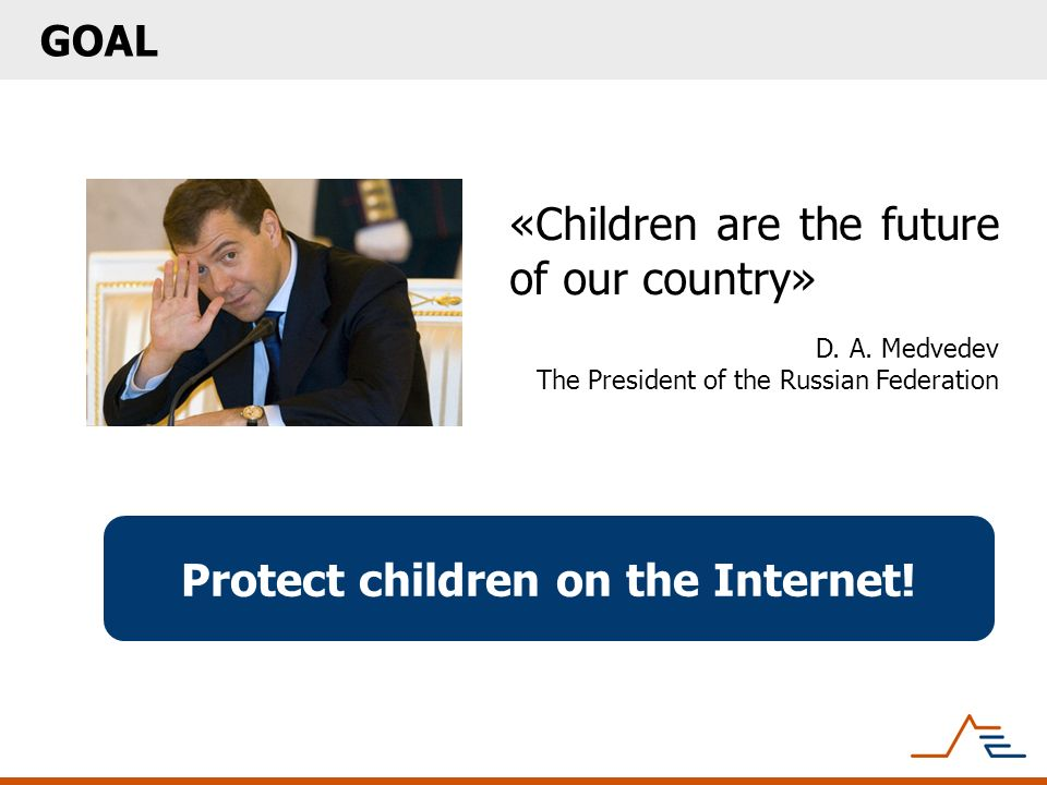 Protect children on the Internet! GOAL «Children are the future of our country» D. A. Medvedev The President of the Russian Federation