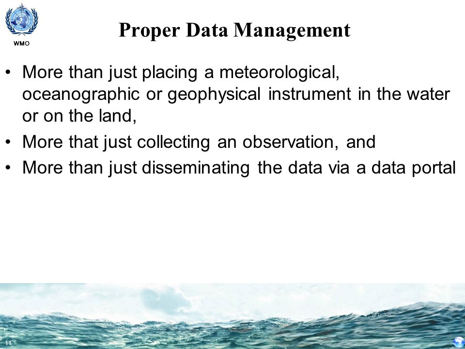 WMO 11 Proper Data Management More than just placing a meteorological, oceanographic or geophysical instrument in the water or on the land, More that