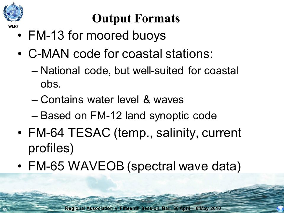 WMO 65 Output Formats FM-13 for moored buoys C-MAN code for coastal stations: –National code, but well-suited for coastal obs. –Contains water level &