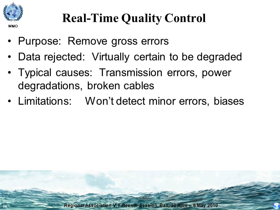 WMO 66 Real-Time Quality Control Purpose: Remove gross errors Data rejected: Virtually certain to be degraded Typical causes: Transmission errors, pow