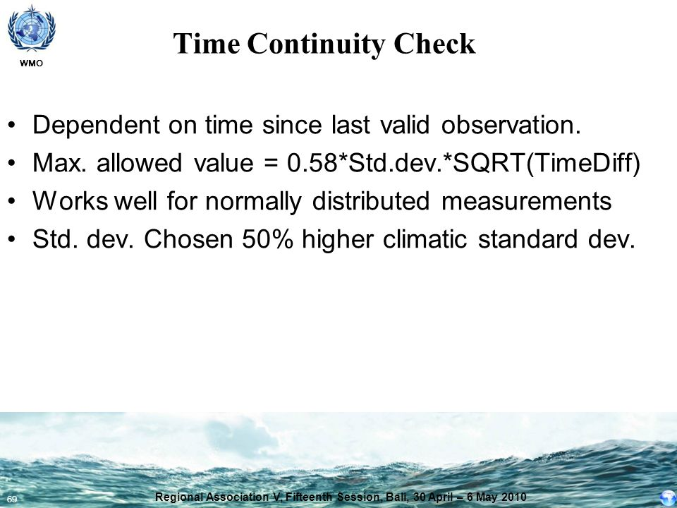 WMO 69 Time Continuity Check Dependent on time since last valid observation. Max. allowed value = 0.58*Std.dev.*SQRT(TimeDiff) Works well for normally