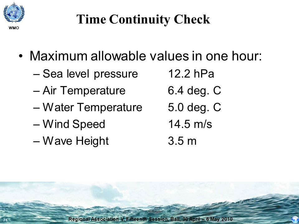 WMO 71 Time Continuity Check Maximum allowable values in one hour: –Sea level pressure12.2 hPa –Air Temperature 6.4 deg. C –Water Temperature5.0 deg.