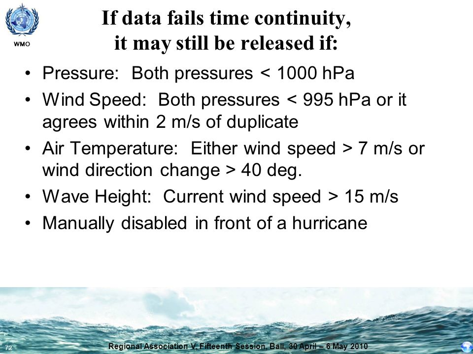 WMO 72 If data fails time continuity, it may still be released if: Pressure: Both pressures < 1000 hPa Wind Speed: Both pressures < 995 hPa or it agre