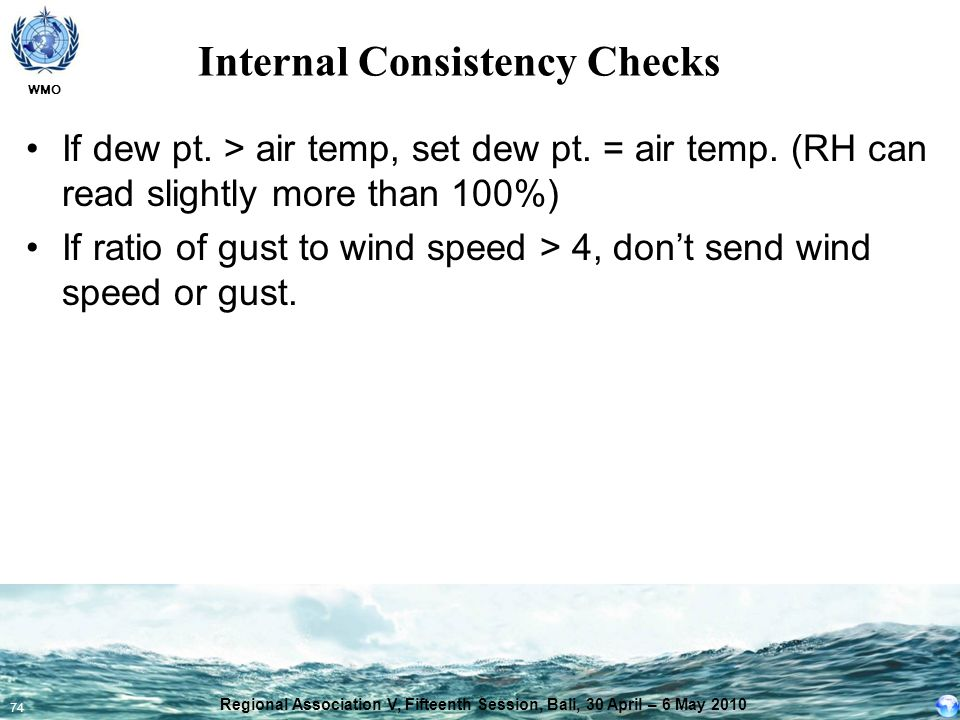 WMO 74 Internal Consistency Checks If dew pt. > air temp, set dew pt. = air temp. (RH can read slightly more than 100%) If ratio of gust to wind speed