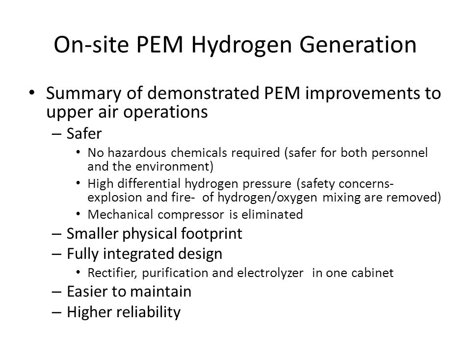On-site PEM Hydrogen Generation Summary of demonstrated PEM improvements to upper air operations – Safer No hazardous chemicals required (safer for both personnel and the environment) High differential hydrogen pressure (safety concerns- explosion and fire- of hydrogen/oxygen mixing are removed) Mechanical compressor is eliminated – Smaller physical footprint – Fully integrated design Rectifier, purification and electrolyzer in one cabinet – Easier to maintain – Higher reliability