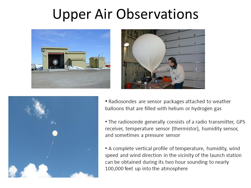 Upper Air Observations Radiosondes are sensor packages attached to weather balloons that are filled with helium or hydrogen gas The radiosonde generally consists of a radio transmitter, GPS receiver, temperature sensor (thermistor), humidity sensor, and sometimes a pressure sensor A complete vertical profile of temperature, humidity, wind speed and wind direction in the vicinity of the launch station can be obtained during its two hour sounding to nearly 100,000 feet up into the atmosphere