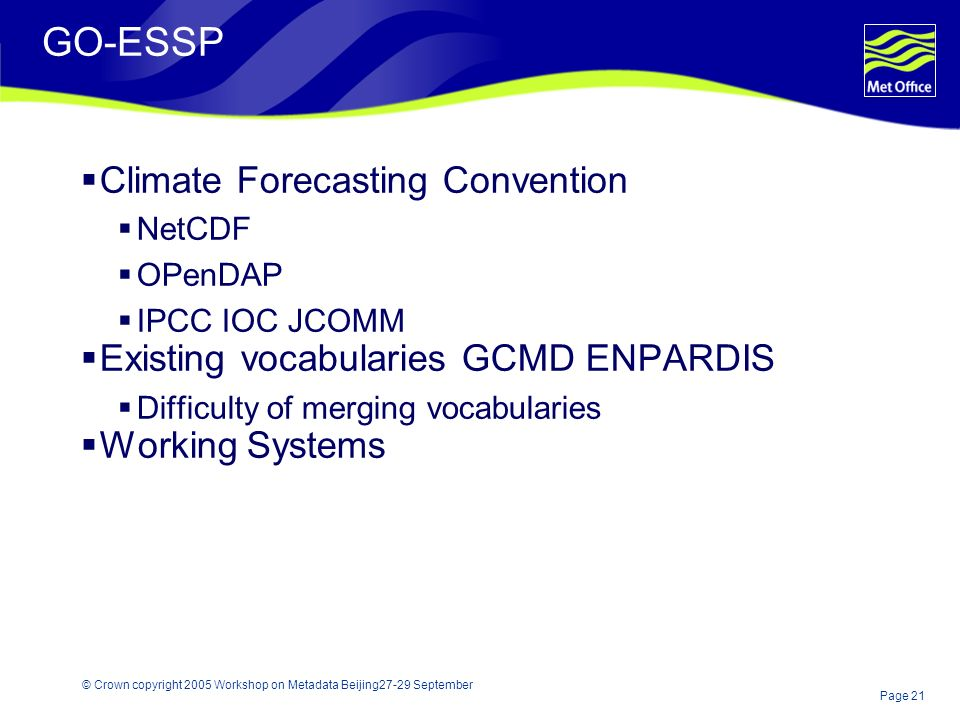 Page 21 © Crown copyright 2005 Workshop on Metadata Beijing27-29 September GO-ESSP Climate Forecasting Convention NetCDF OPenDAP IPCC IOC JCOMM Existing vocabularies GCMD ENPARDIS Difficulty of merging vocabularies Working Systems