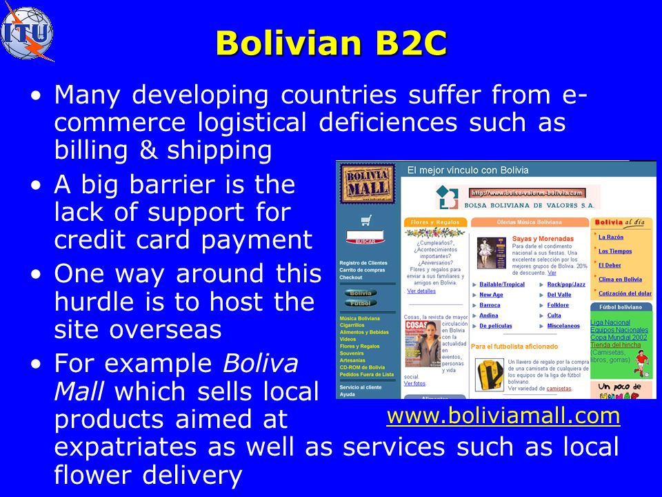 Bolivian B2C Many developing countries suffer from e- commerce logistical deficiences such as billing & shipping A big barrier is the lack of support for credit card payment One way around this hurdle is to host the site overseas For example Boliva Mall which sells local products aimed at expatriates as well as services such as local flower delivery