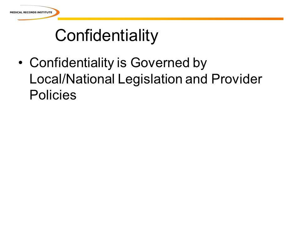 Confidentiality Confidentiality is Governed by Local/National Legislation and Provider Policies