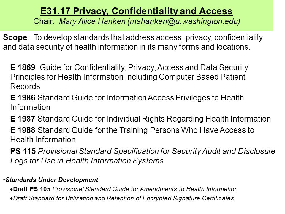 E31.17 Privacy, Confidentiality and Access Chair: Mary Alice Hanken (mahanken@u.washington.edu) Scope: To develop standards that address access, privacy, confidentiality and data security of health information in its many forms and locations.