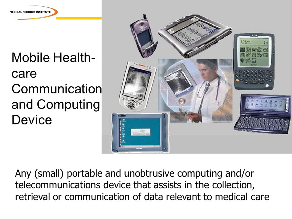 Mobile Health- care Communication and Computing Device Any (small) portable and unobtrusive computing and/or telecommunications device that assists in the collection, retrieval or communication of data relevant to medical care