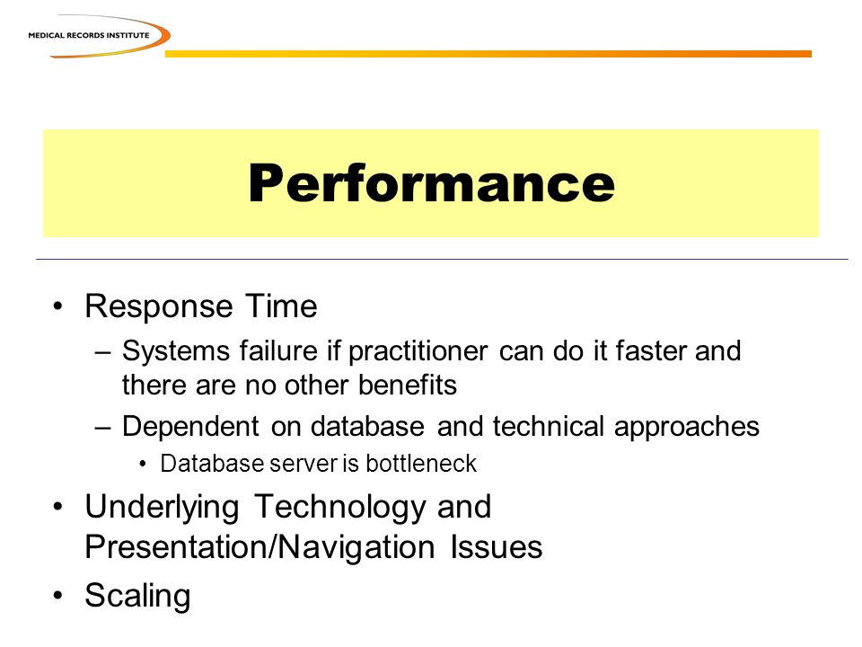 Performance Response Time –Systems failure if practitioner can do it faster and there are no other benefits –Dependent on database and technical approaches Database server is bottleneck Underlying Technology and Presentation/Navigation Issues Scaling