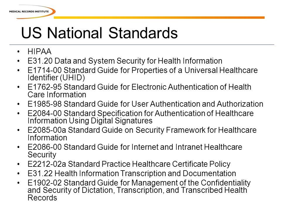 US National Standards HIPAA E31.20 Data and System Security for Health Information E1714-00 Standard Guide for Properties of a Universal Healthcare Identifier (UHID) E1762-95 Standard Guide for Electronic Authentication of Health Care Information E1985-98 Standard Guide for User Authentication and Authorization E2084-00 Standard Specification for Authentication of Healthcare Information Using Digital Signatures E2085-00a Standard Guide on Security Framework for Healthcare Information E2086-00 Standard Guide for Internet and Intranet Healthcare Security E2212-02a Standard Practice Healthcare Certificate Policy E31.22 Health Information Transcription and Documentation E1902-02 Standard Guide for Management of the Confidentiality and Security of Dictation, Transcription, and Transcribed Health Records