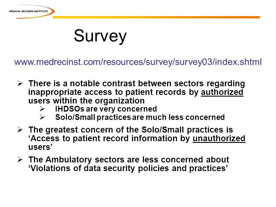 There is a notable contrast between sectors regarding inappropriate access to patient records by authorized users within the organization IHDSOs are very concerned Solo/Small practices are much less concerned The greatest concern of the Solo/Small practices is Access to patient record information by unauthorized users The Ambulatory sectors are less concerned about Violations of data security policies and practices www.medrecinst.com/resources/survey/survey03/index.shtml Survey