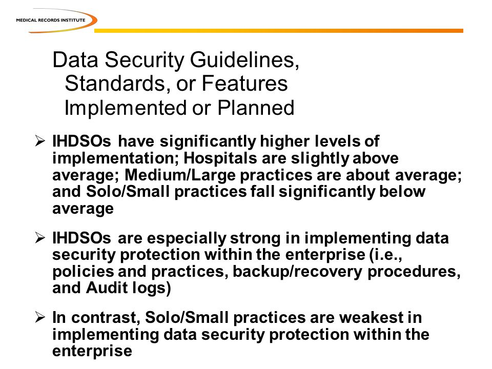 IHDSOs have significantly higher levels of implementation; Hospitals are slightly above average; Medium/Large practices are about average; and Solo/Small practices fall significantly below average IHDSOs are especially strong in implementing data security protection within the enterprise (i.e., policies and practices, backup/recovery procedures, and Audit logs) In contrast, Solo/Small practices are weakest in implementing data security protection within the enterprise Data Security Guidelines, Standards, or Features Implemented or Planned