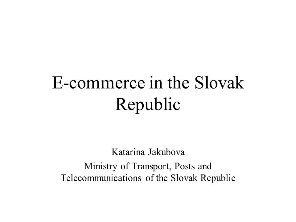 E-commerce in the Slovak Republic Katarina Jakubova Ministry of Transport, Posts and Telecommunications of the Slovak Republic