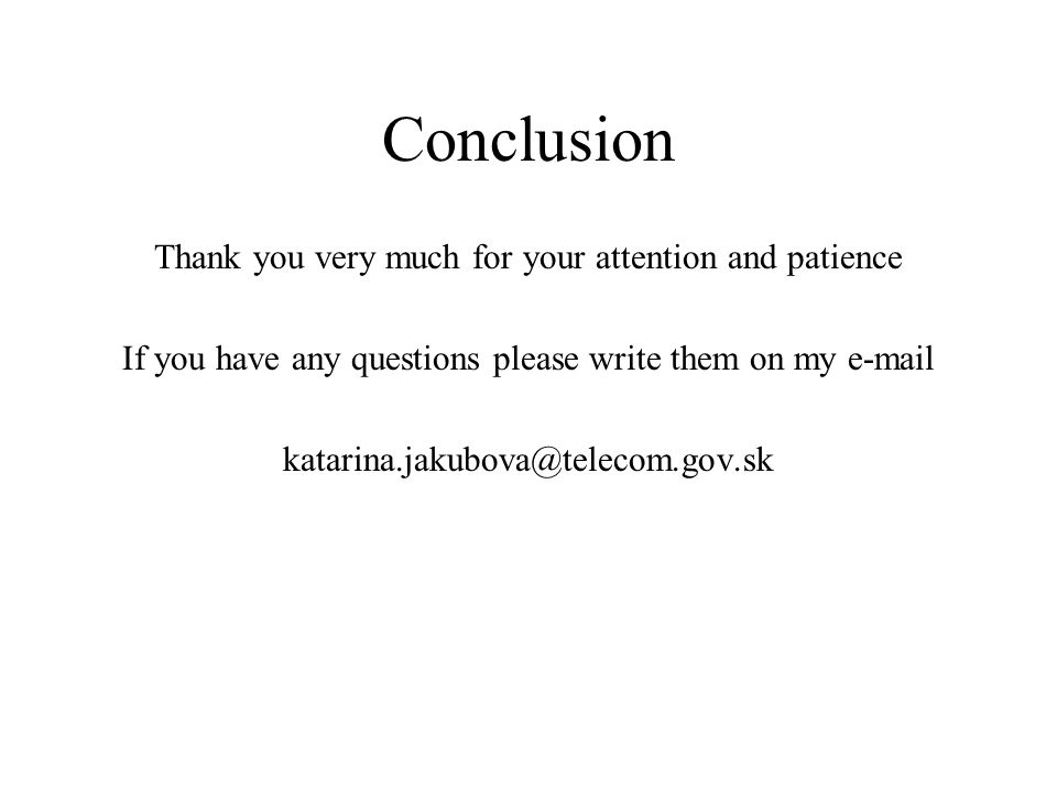 Conclusion Thank you very much for your attention and patience If you have any questions please write them on my e-mail katarina.jakubova@telecom.gov.