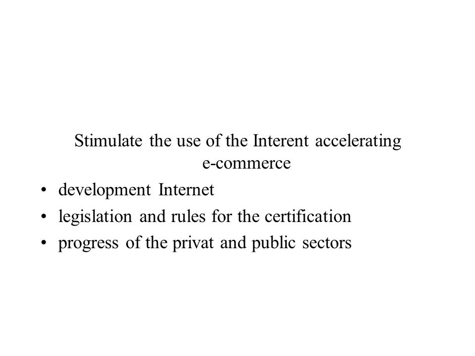 Stimulate the use of the Interent accelerating e-commerce development Internet legislation and rules for the certification progress of the privat and public sectors