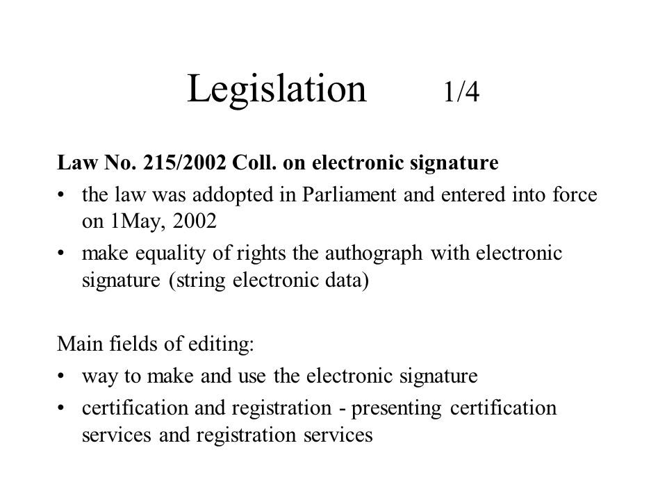 Legislation 1/4 Law No. 215/2002 Coll. on electronic signature the law was addopted in Parliament and entered into force on 1May, 2002 make equality o