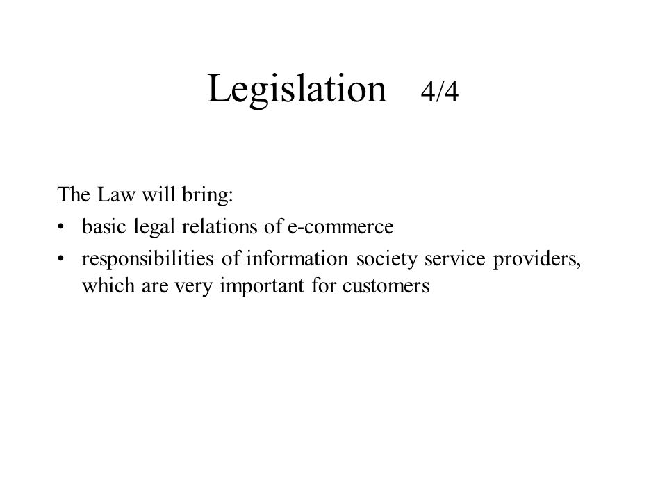 Legislation 4/4 The Law will bring: basic legal relations of e-commerce responsibilities of information society service providers, which are very impo