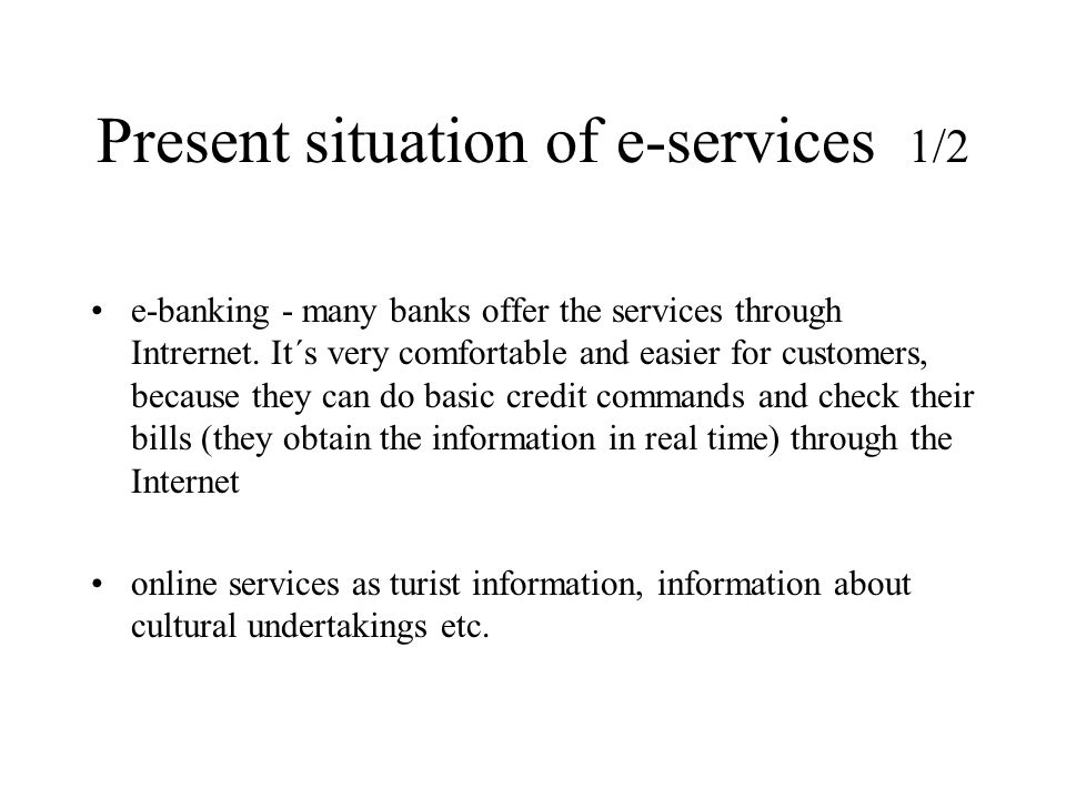 Present situation of e-services 1/2 e-banking - many banks offer the services through Intrernet. It´s very comfortable and easier for customers, becau