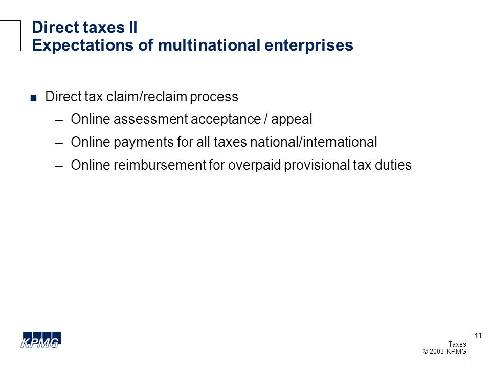 11 © 2003 KPMG Taxes Direct taxes II Expectations of multinational enterprises Direct tax claim/reclaim process –Online assessment acceptance / appeal
