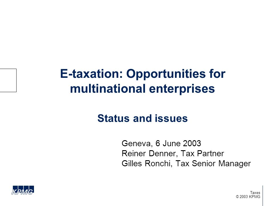 © 2003 KPMG Taxes E-taxation: Opportunities for multinational enterprises Status and issues Geneva, 6 June 2003 Reiner Denner, Tax Partner Gilles Ronc