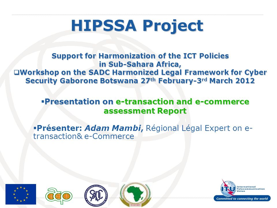 International Telecommunication Union HIPSSA Project Support for Harmonization of the ICT Policies in Sub-Sahara Africa, Workshop on the SADC Harmonized Legal Framework for Cyber Security Gaborone Botswana 27 th February-3 rd March 2012 Workshop on the SADC Harmonized Legal Framework for Cyber Security Gaborone Botswana 27 th February-3 rd March 2012 Presentation on e-transaction and e-commerce assessment Report Presentation on e-transaction and e-commerce assessment Report Présenter: Adam Mambi, Régional Légal Expert on e- transaction& e-Commerce