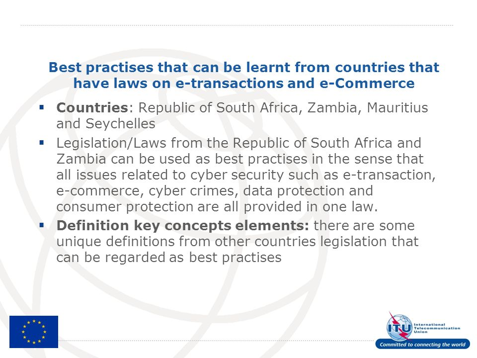 Best practises that can be learnt from countries that have laws on e-transactions and e-Commerce Countries: Republic of South Africa, Zambia, Mauritius and Seychelles Legislation/Laws from the Republic of South Africa and Zambia can be used as best practises in the sense that all issues related to cyber security such as e-transaction, e-commerce, cyber crimes, data protection and consumer protection are all provided in one law.