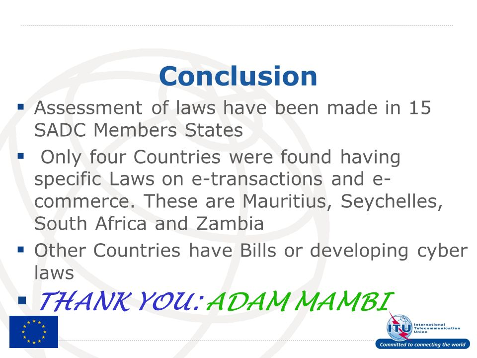 Conclusion Assessment of laws have been made in 15 SADC Members States Only four Countries were found having specific Laws on e-transactions and e- commerce.