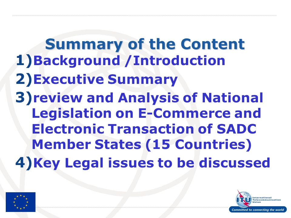 Summary of the Content 1) Background /Introduction 2) Executive Summary 3) review and Analysis of National Legislation on E-Commerce and Electronic Transaction of SADC Member States (15 Countries) 4) Key Legal issues to be discussed