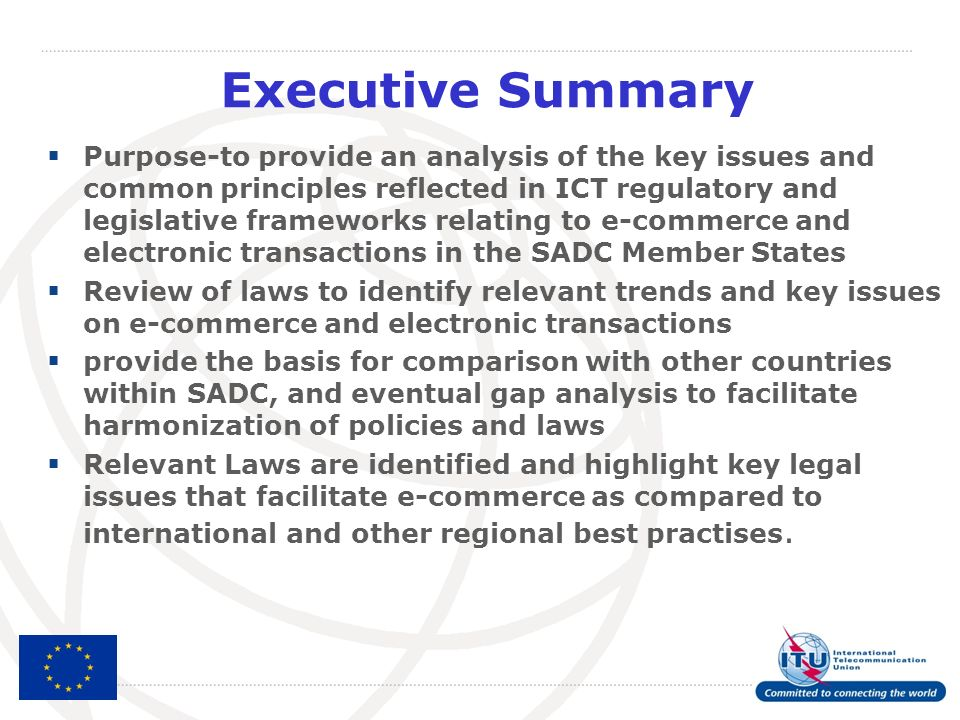 Executive Summary Purpose-to provide an analysis of the key issues and common principles reflected in ICT regulatory and legislative frameworks relating to e-commerce and electronic transactions in the SADC Member States Review of laws to identify relevant trends and key issues on e-commerce and electronic transactions provide the basis for comparison with other countries within SADC, and eventual gap analysis to facilitate harmonization of policies and laws Relevant Laws are identified and highlight key legal issues that facilitate e-commerce as compared to international and other regional best practises.