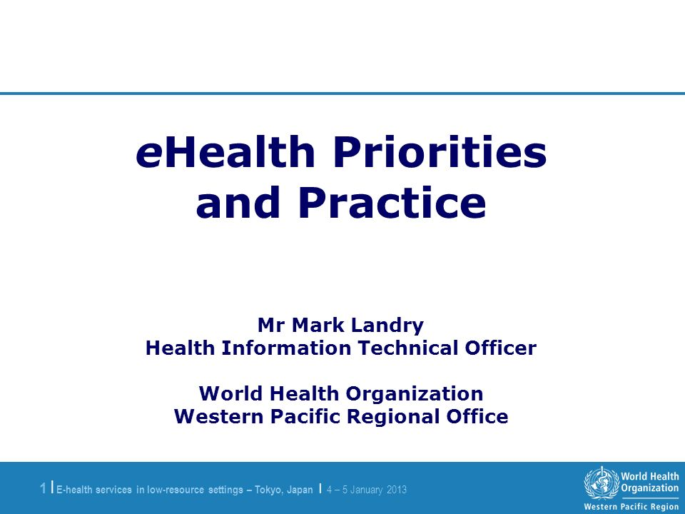E-health services in low-resource settings – Tokyo, Japan | 4 – 5 January |1 | eHealth Priorities and Practice Mr Mark Landry Health Information Technical Officer World Health Organization Western Pacific Regional Office