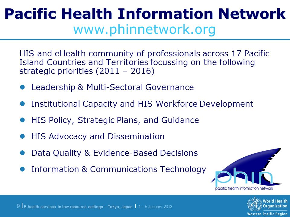 E-health services in low-resource settings – Tokyo, Japan | 4 – 5 January |9 | Pacific Health Information Network HIS and eHealth community of professionals across 17 Pacific Island Countries and Territories focussing on the following strategic priorities (2011 – 2016) Leadership & Multi-Sectoral Governance Institutional Capacity and HIS Workforce Development HIS Policy, Strategic Plans, and Guidance HIS Advocacy and Dissemination Data Quality & Evidence-Based Decisions Information & Communications Technology