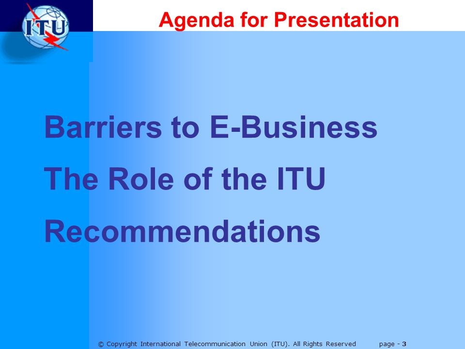 © Copyright International Telecommunication Union (ITU). All Rights Reserved page - 3 Agenda for Presentation Barriers to E-Business The Role of the I