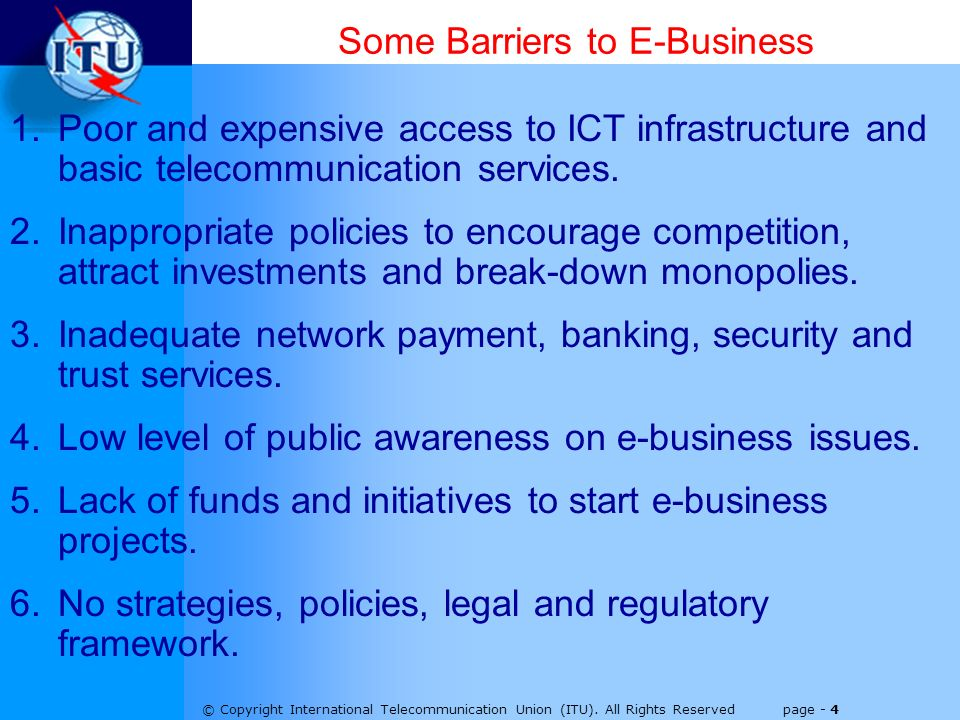 © Copyright International Telecommunication Union (ITU). All Rights Reserved page - 4 Some Barriers to E-Business 1.Poor and expensive access to ICT i
