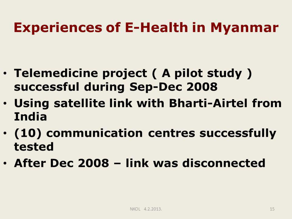 Experiences of E-Health in Myanmar Telemedicine project ( A pilot study ) successful during Sep-Dec 2008 Using satellite link with Bharti-Airtel from India (10) communication centres successfully tested After Dec 2008 – link was disconnected NKOL