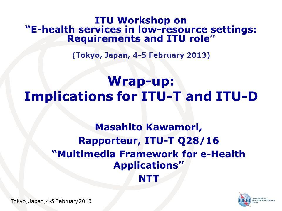 Tokyo, Japan, 4-5 February 2013 Wrap-up: Implications for ITU-T and ITU-D Masahito Kawamori, Rapporteur, ITU-T Q28/16 Multimedia Framework for e-Healt