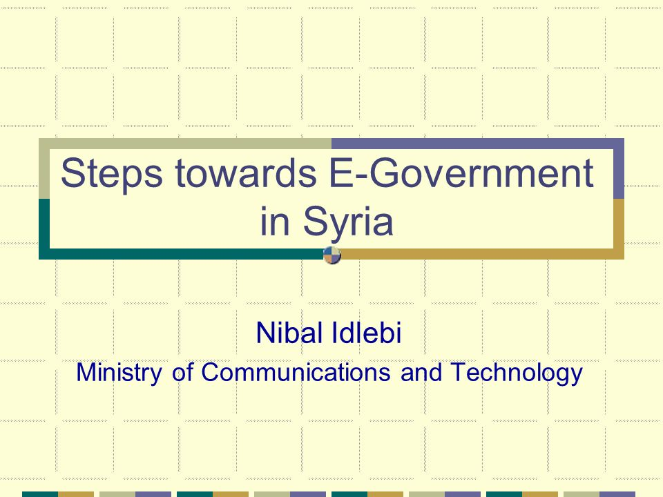 Steps towards E-Government in Syria Nibal Idlebi Ministry of Communications and Technology