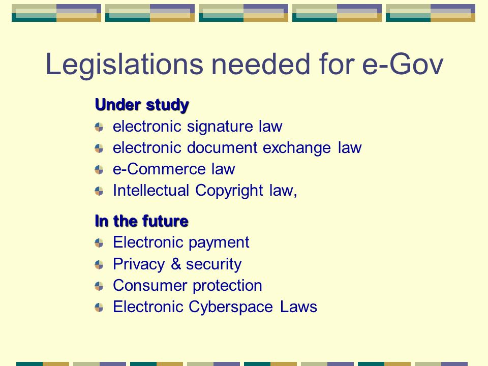 Legislations needed for e-Gov Under study electronic signature law electronic document exchange law e-Commerce law Intellectual Copyright law, In the