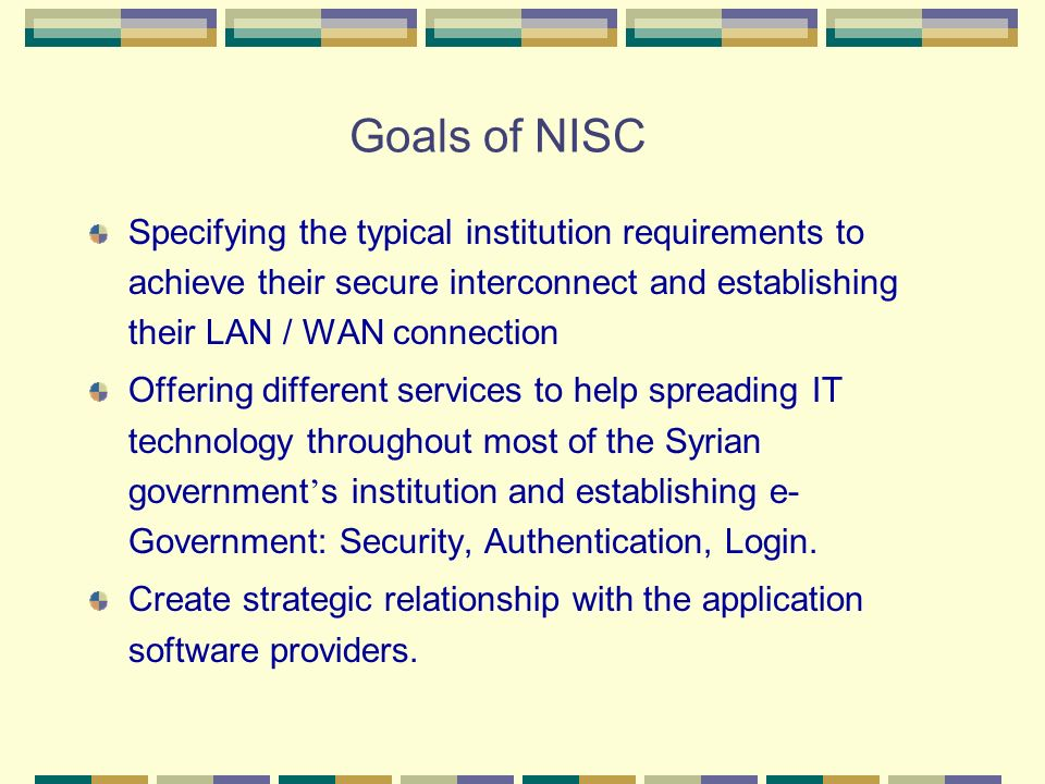 Goals of NISC Specifying the typical institution requirements to achieve their secure interconnect and establishing their LAN / WAN connection Offerin