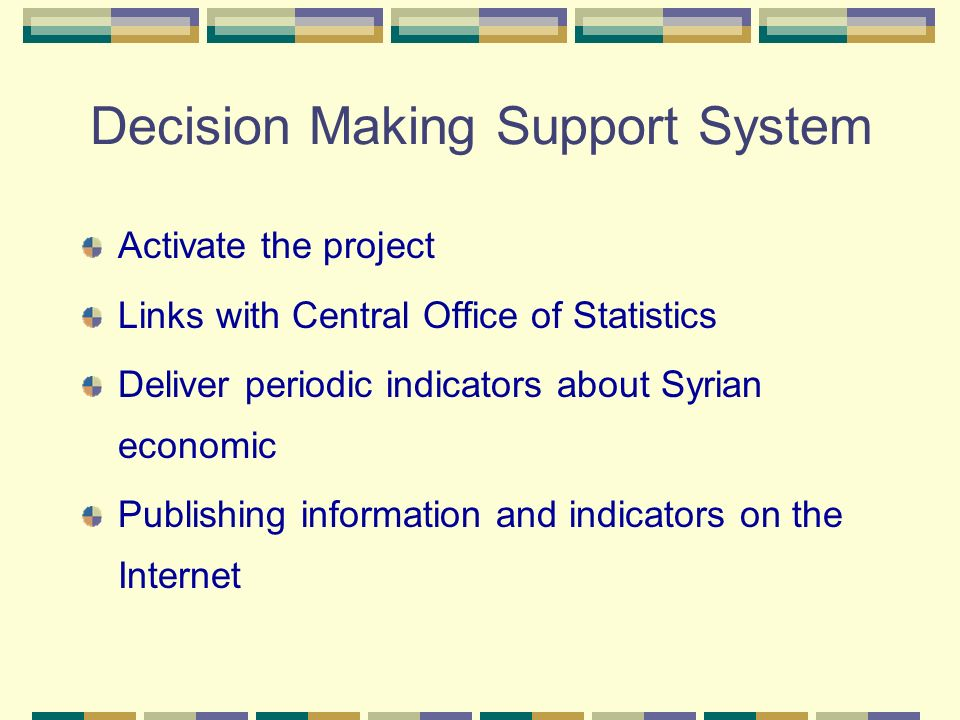 Decision Making Support System Activate the project Links with Central Office of Statistics Deliver periodic indicators about Syrian economic Publishi