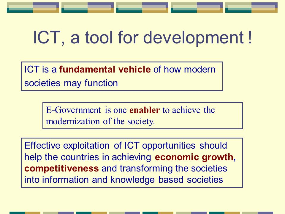 ICT, a tool for development ! ICT is a fundamental vehicle of how modern societies may function Effective exploitation of ICT opportunities should hel
