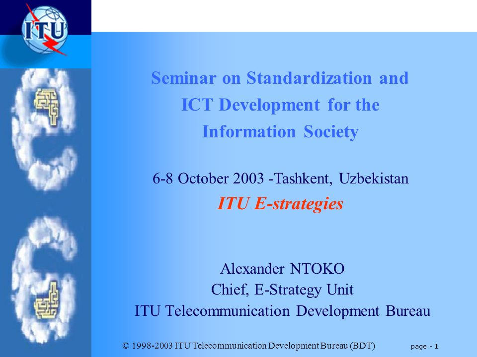© 1998-2003 ITU Telecommunication Development Bureau (BDT) page - 1 Alexander NTOKO Chief, E-Strategy Unit ITU Telecommunication Development Bureau Seminar on Standardization and ICT Development for the Information Society 6-8 October 2003 -Tashkent, Uzbekistan ITU E-strategies