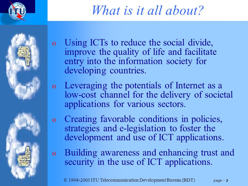 © 1998-2003 ITU Telecommunication Development Bureau (BDT) page - 2 What is it all about? o Using ICTs to reduce the social divide, improve the qualit