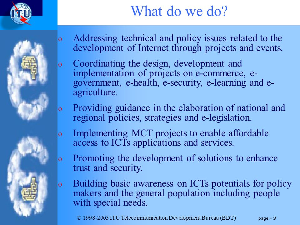© 1998-2003 ITU Telecommunication Development Bureau (BDT) page - 3 What do we do? o Addressing technical and policy issues related to the development