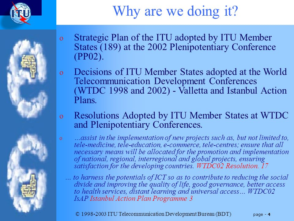 © 1998-2003 ITU Telecommunication Development Bureau (BDT) page - 4 Why are we doing it? o Strategic Plan of the ITU adopted by ITU Member States (189