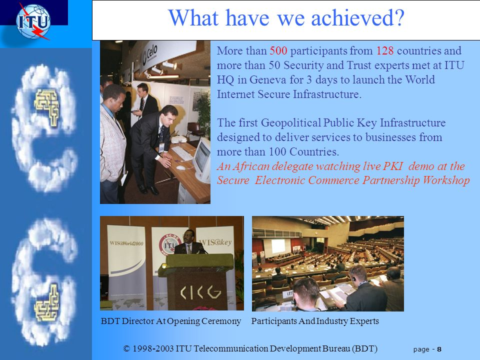© 1998-2003 ITU Telecommunication Development Bureau (BDT) page - 8 More than 500 participants from 128 countries and more than 50 Security and Trust experts met at ITU HQ in Geneva for 3 days to launch the World Internet Secure Infrastructure.